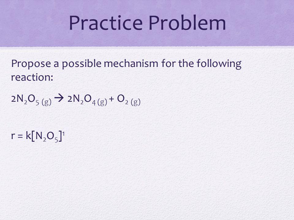 Practice Problem Propose a possible mechanism for the following reaction: 2N2O5 (g)  2N2O4 (g) + O2 (g) r = k[N2O5]1